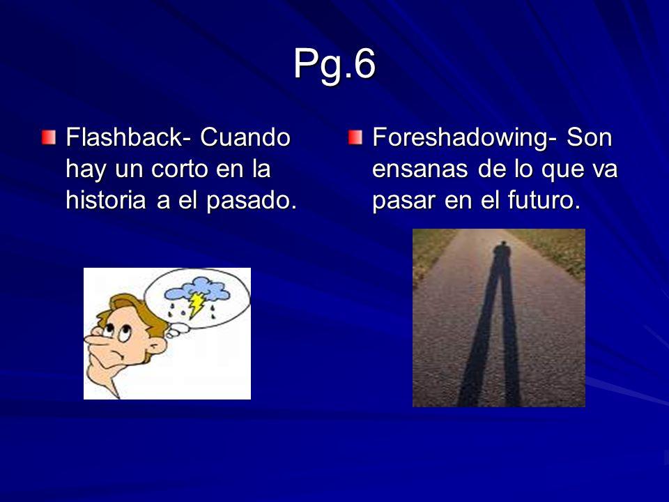 Pg.6 Flashback- Cuando hay un corto en la historia a el pasado. Foreshadowing- Son ensanas de lo que va pasar en el futuro.