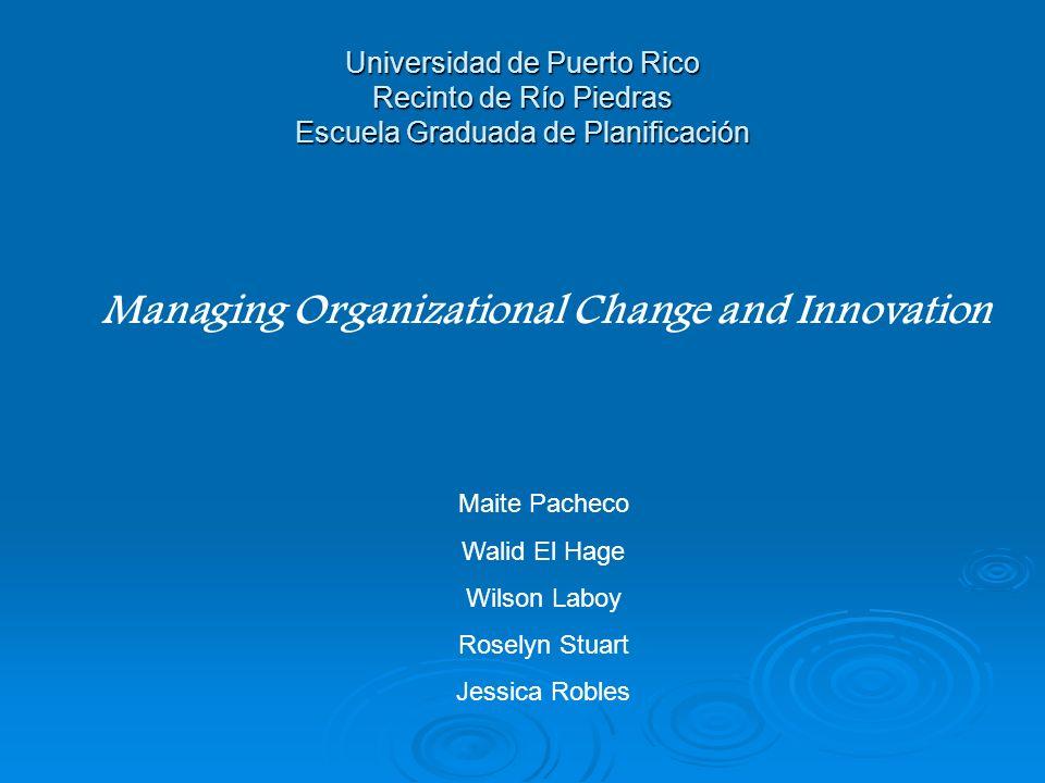 Universidad de Puerto Rico Recinto de Río Piedras Escuela Graduada de Planificación Managing Organizational Change and Innovation Maite Pacheco Walid