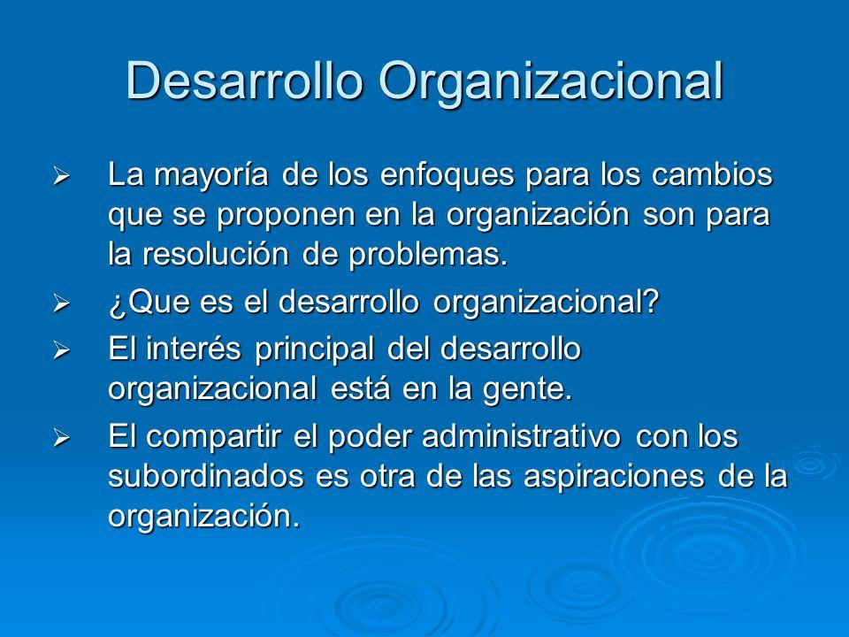 Desarrollo Organizacional La mayoría de los enfoques para los cambios que se proponen en la organización son para la resolución de problemas. La mayor