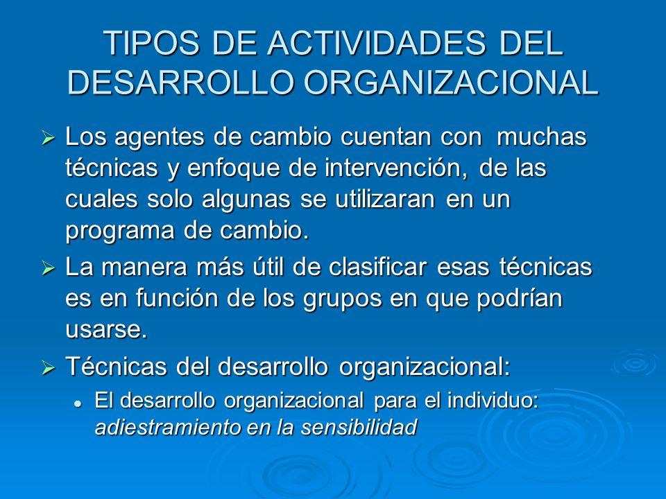 TIPOS DE ACTIVIDADES DEL DESARROLLO ORGANIZACIONAL Los agentes de cambio cuentan con muchas técnicas y enfoque de intervención, de las cuales solo alg
