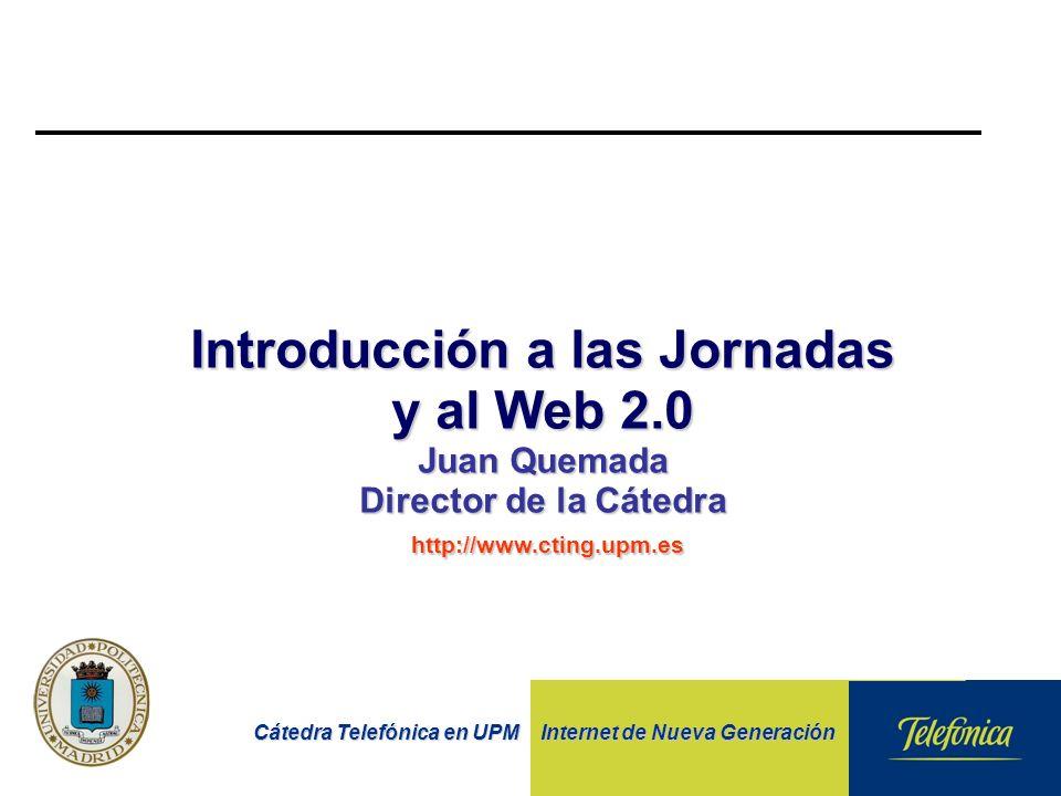 Cátedra Telefónica en UPM Internet de Nueva Generación Introducción a las Jornadas y al Web 2.0 Juan Quemada Director de la Cátedra http://www.cting.upm.es