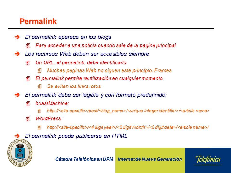 Cátedra Telefónica en UPM Internet de Nueva Generación èEl permalink aparece en los blogs 4Para acceder a una noticia cuando sale de la pagina principal èLos recursos Web deben ser accesibles siempre 4Un URL, el permalink, debe identificarlo 4Muchas paginas Web no siguen este principio: Frames 4El permalink permite reutilización en cualquier momento 4Se evitan los links rotos èEl permalink debe ser legible y con formato predefinido: 4boastMachine: 4http:// /post/ / / 4http:// /post/ / / 4WordPress: 4http:// / / / / / èEl permalink puede publicarse en HTML Permalink