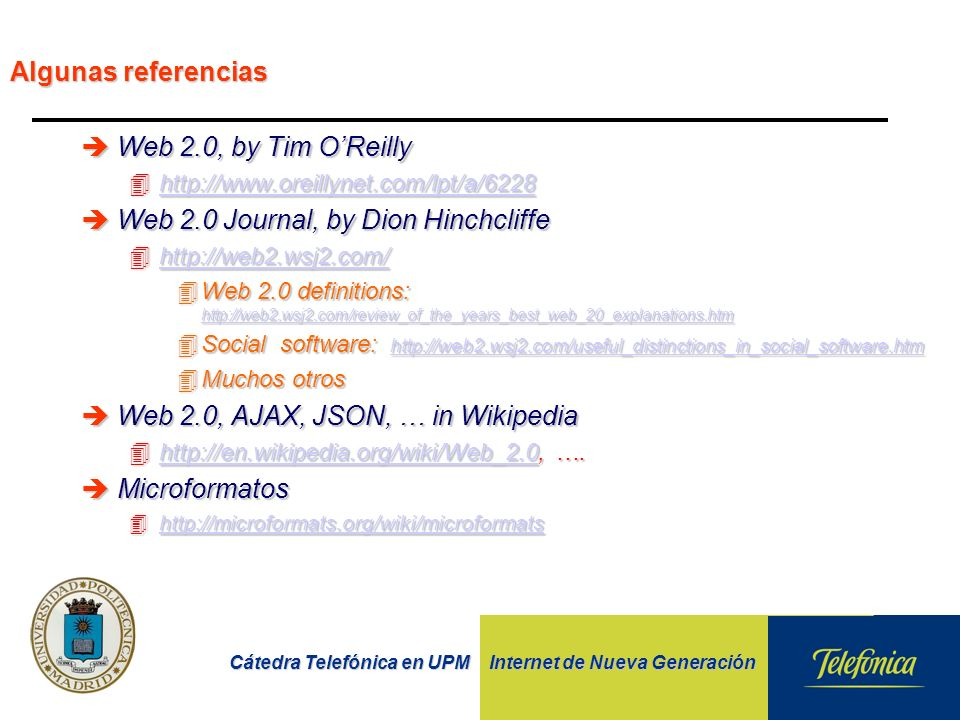 Cátedra Telefónica en UPM Internet de Nueva Generación Algunas referencias èWeb 2.0, by Tim OReilly 4http://    èWeb 2.0 Journal, by Dion Hinchcliffe 4http://web2.wsj2.com/   4Web 2.0 definitions:     4Social software:     4Muchos otros èWeb 2.0, AJAX, JSON, … in Wikipedia 4http://en.wikipedia.org/wiki/Web_2.0, ….