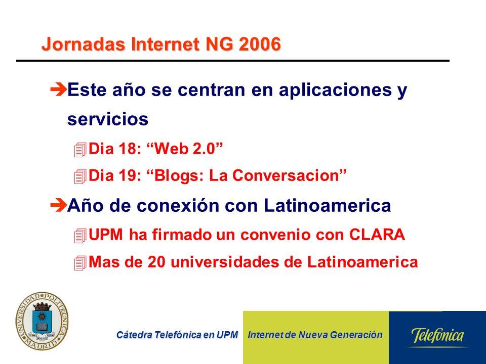 Cátedra Telefónica en UPM Internet de Nueva Generación Jornadas Internet NG 2006 èEste año se centran en aplicaciones y servicios 4Dia 18: Web 2.0 4Dia 19: Blogs: La Conversacion èAño de conexión con Latinoamerica 4UPM ha firmado un convenio con CLARA 4Mas de 20 universidades de Latinoamerica