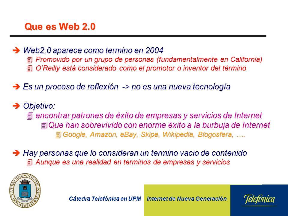 Cátedra Telefónica en UPM Internet de Nueva Generación Que es Web 2.0 èWeb2.0 aparece como termino en 2004 4Promovido por un grupo de personas (fundamentalmente en California) 4OReilly está considerado como el promotor o inventor del término èEs un proceso de reflexión -> no es una nueva tecnología èObjetivo: 4encontrar patrones de éxito de empresas y servicios de Internet 4Que han sobrevivido con enorme éxito a la burbuja de Internet 4Google, Amazon, eBay, Skipe, Wikipedia, Blogosfera, ….