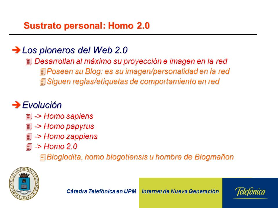 Cátedra Telefónica en UPM Internet de Nueva Generación Sustrato personal: Homo 2.0 èLos pioneros del Web 2.0 4Desarrollan al máximo su proyección e imagen en la red 4Poseen su Blog: es su imagen/personalidad en la red 4Siguen reglas/etiquetas de comportamiento en red èEvolución 4-> Homo sapiens 4-> Homo papyrus 4-> Homo zappiens 4-> Homo 2.0 4Bloglodita, homo blogotiensis u hombre de Blogmañon