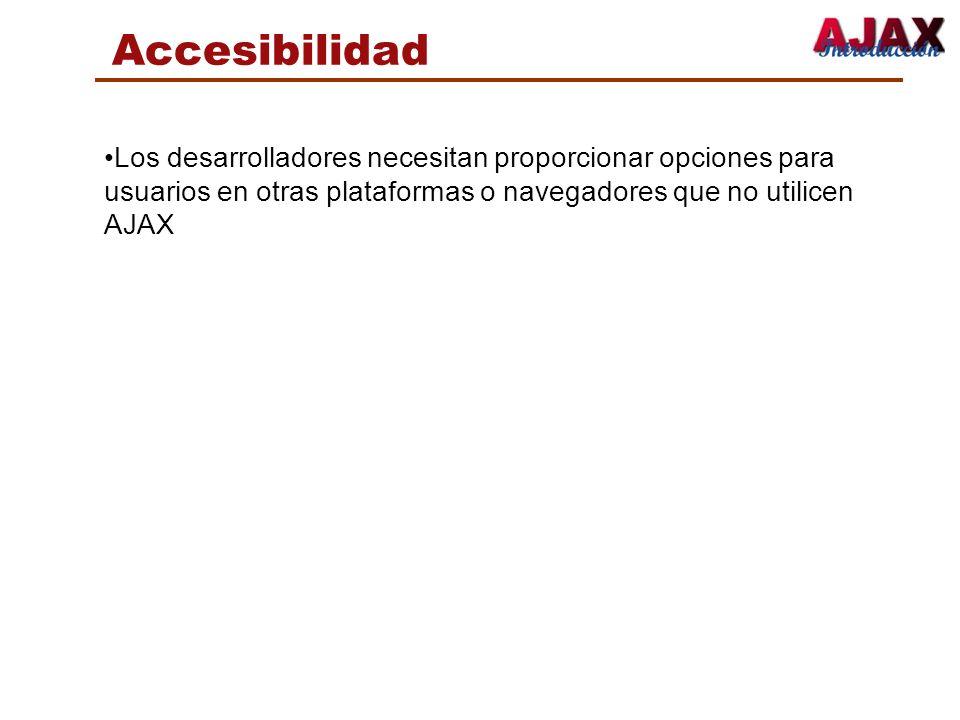 Accesibilidad Los desarrolladores necesitan proporcionar opciones para usuarios en otras plataformas o navegadores que no utilicen AJAX