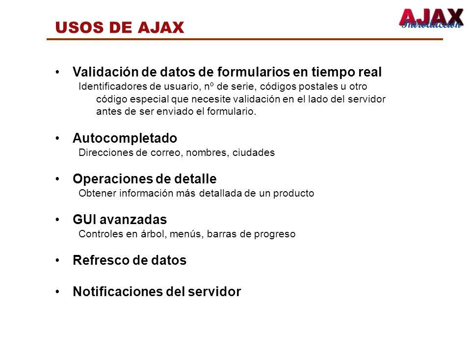 USOS DE AJAX Validación de datos de formularios en tiempo real Identificadores de usuario, nº de serie, códigos postales u otro código especial que ne