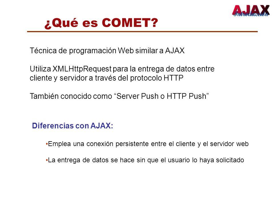 ¿Qué es COMET? Diferencias con AJAX: Emplea una conexión persistente entre el cliente y el servidor web La entrega de datos se hace sin que el usuario