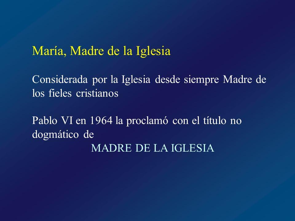 María, Madre de la Iglesia Considerada por la Iglesia desde siempre Madre de los fieles cristianos Pablo VI en 1964 la proclamó con el título no dogmá