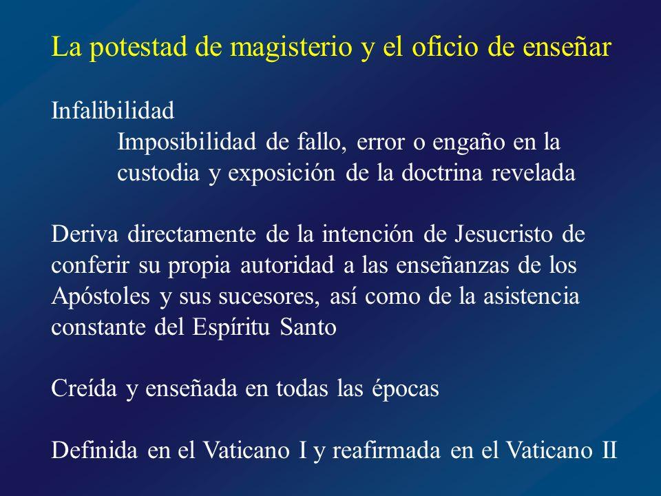 La potestad de magisterio y el oficio de enseñar Infalibilidad in credendo sensus fidei Infalibilidad in docendo Alcance de la infalibilidad en materia de fe y de costumbres, se extiende a todo el depósito de la Revelación Actos del Magisterio extraordinario Magisterio ordinario y universal No hace falta declaración ex cathedra