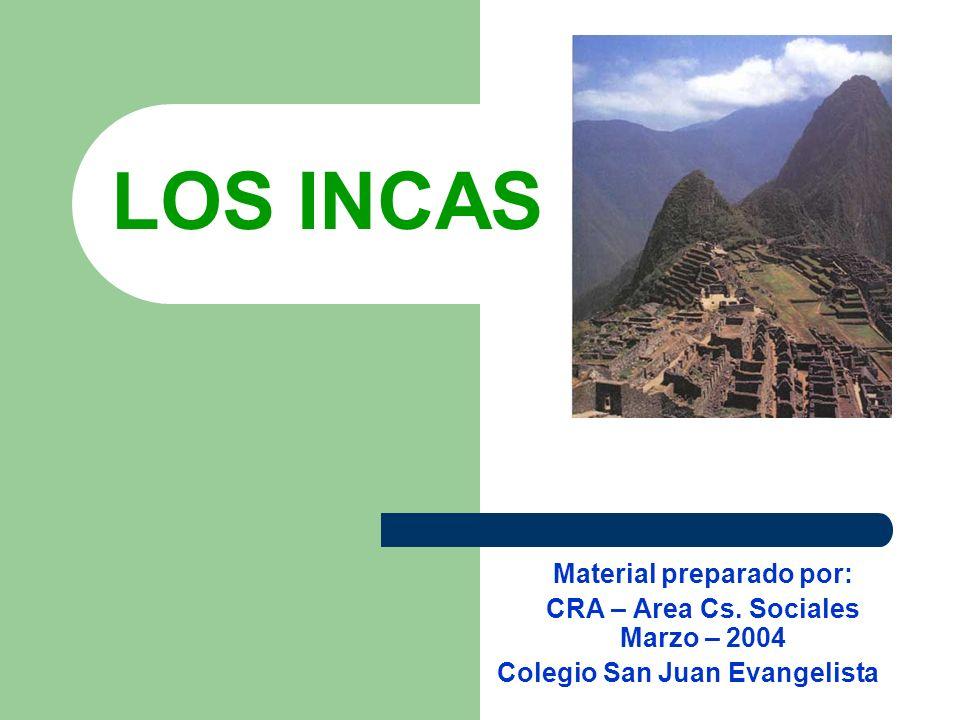 LOS INCAS Material preparado por: CRA – Area Cs. Sociales Marzo – 2004 Colegio San Juan Evangelista