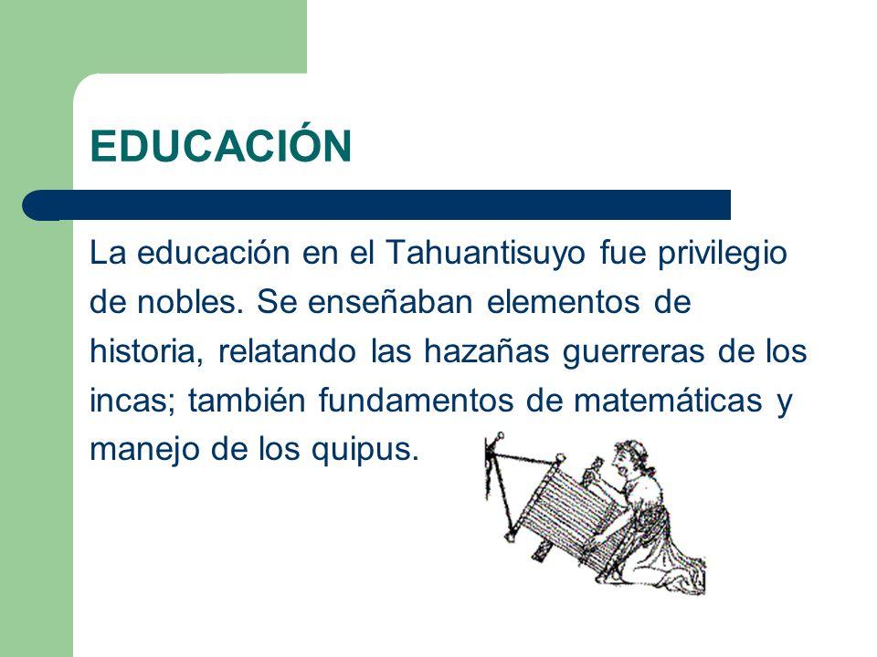 EDUCACIÓN La educación en el Tahuantisuyo fue privilegio de nobles. Se enseñaban elementos de historia, relatando las hazañas guerreras de los incas;