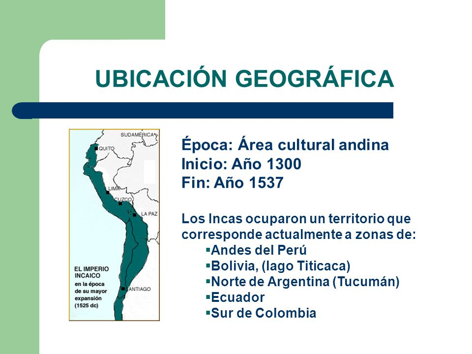 UBICACIÓN GEOGRÁFICA Época: Área cultural andina Inicio: Año 1300 Fin: Año 1537 Los Incas ocuparon un territorio que corresponde actualmente a zonas d