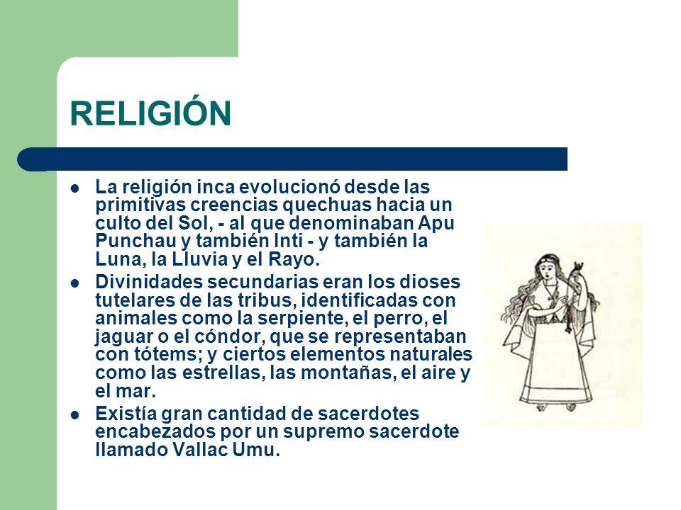 RELIGIÓN La religión inca evolucionó desde las primitivas creencias quechuas hacia un culto del Sol, - al que denominaban Apu Punchau y también Inti -