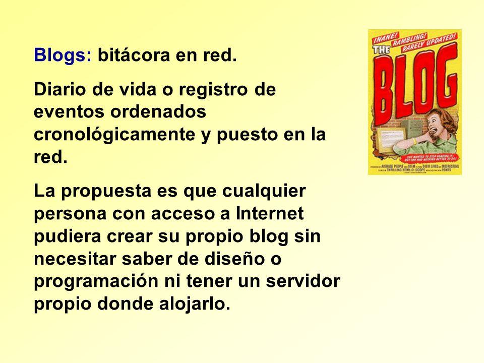 Blogs: bitácora en red. Diario de vida o registro de eventos ordenados cronológicamente y puesto en la red. La propuesta es que cualquier persona con
