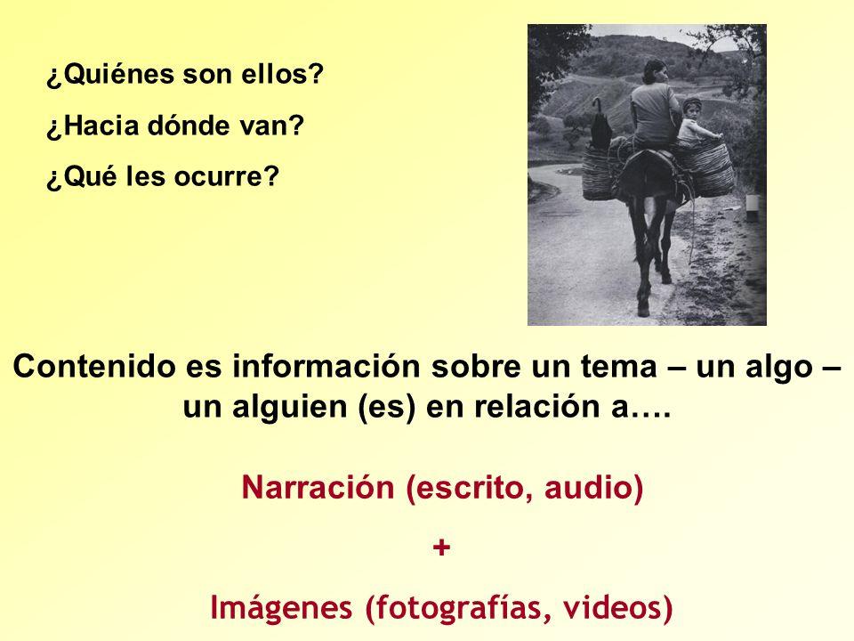 Narración (escrito, audio) + Imágenes (fotografías, videos) Contenido es información sobre un tema – un algo – un alguien (es) en relación a…. ¿Quiéne