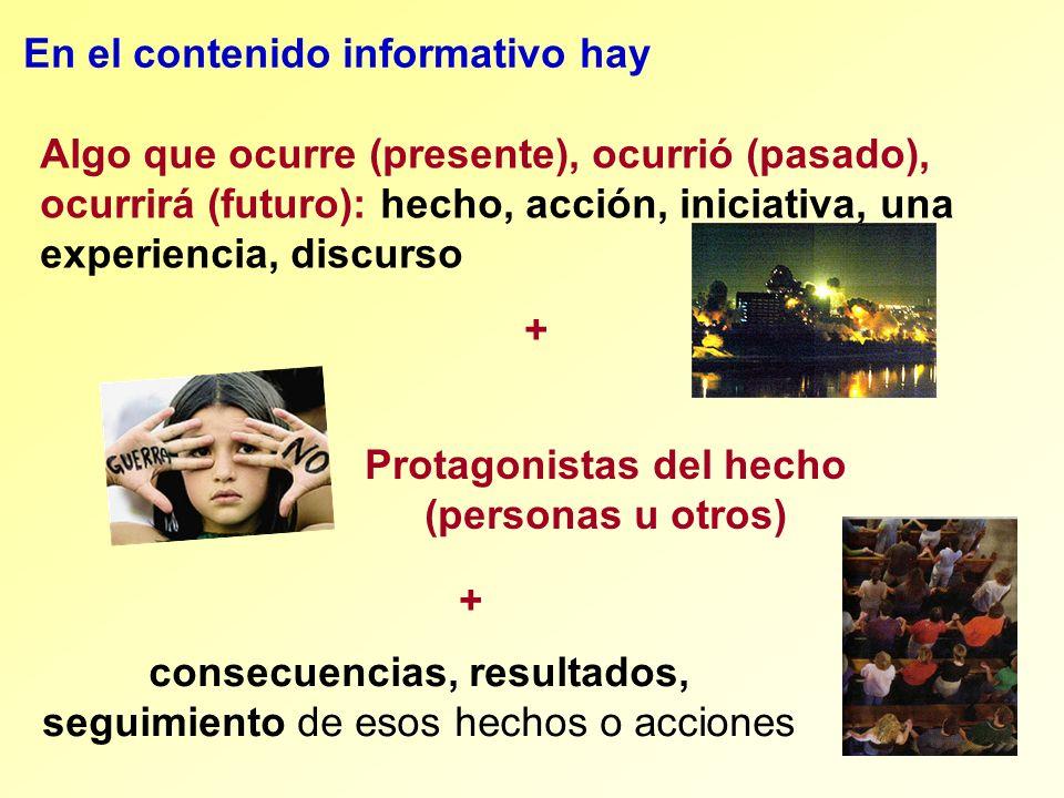 consecuencias, resultados, seguimiento de esos hechos o acciones En el contenido informativo hay Algo que ocurre (presente), ocurrió (pasado), ocurrir