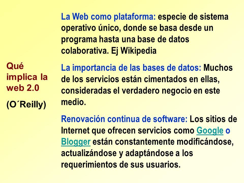 Qué implica la web 2.0 (O´Reilly) La Web como plataforma: especie de sistema operativo único, donde se basa desde un programa hasta una base de datos