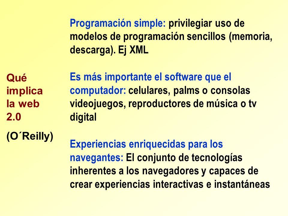 Qué implica la web 2.0 (O´Reilly) Programación simple: privilegiar uso de modelos de programación sencillos (memoria, descarga). Ej XML Es más importa