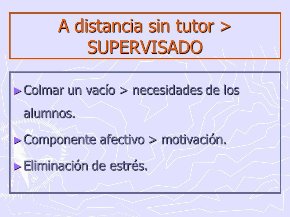 A distancia sin tutor > SUPERVISADO Colmar un vacío > necesidades de los alumnos.