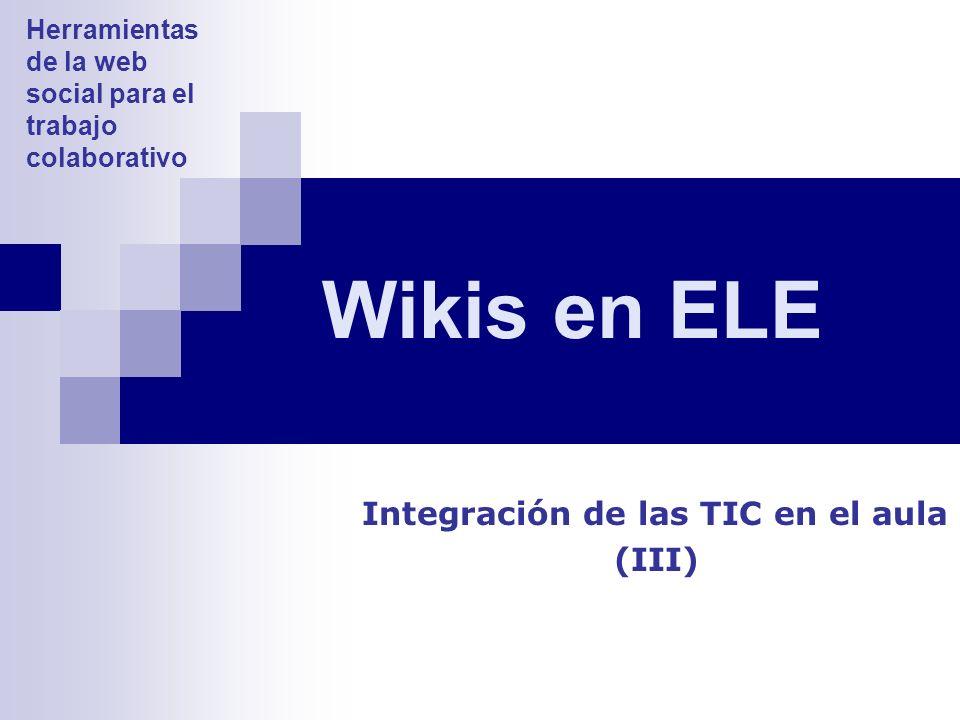 Wikis en ELE Integración de las TIC en el aula (III) Herramientas de la web social para el trabajo colaborativo
