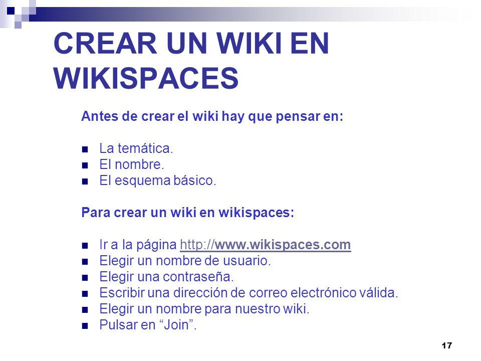 17 CREAR UN WIKI EN WIKISPACES Antes de crear el wiki hay que pensar en: La temática. El nombre. El esquema básico. Para crear un wiki en wikispaces: