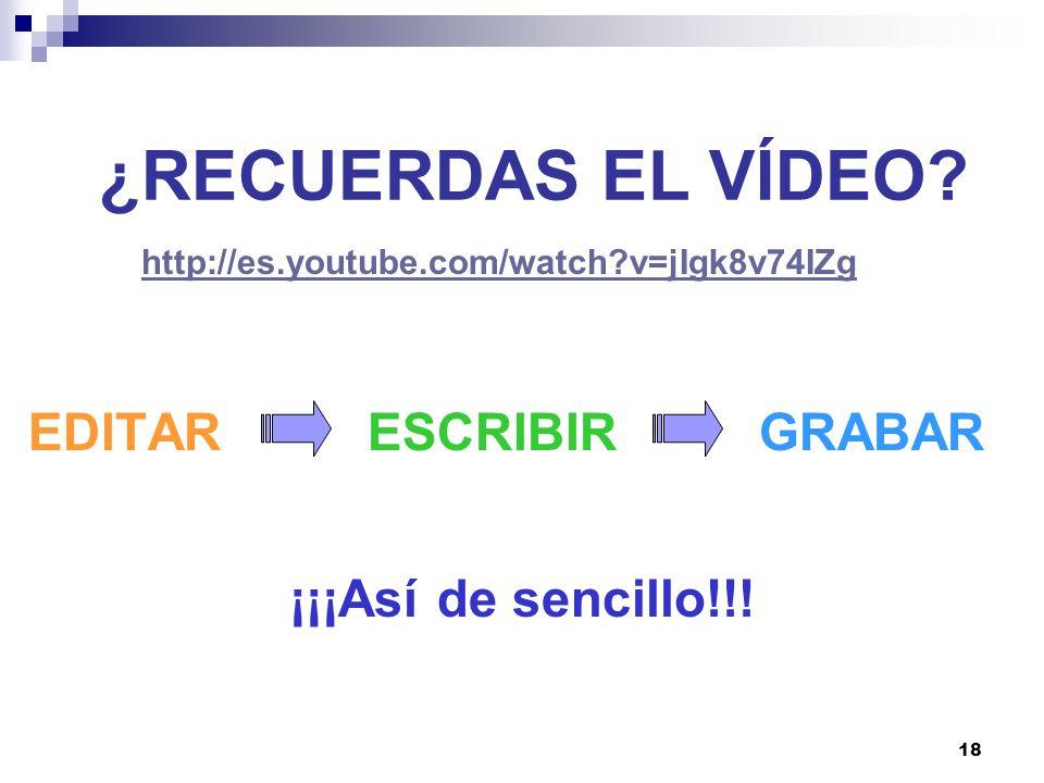 18 ¿RECUERDAS EL VÍDEO? EDITAR ESCRIBIRGRABAR ¡¡¡Así de sencillo!!! http://es.youtube.com/watch?v=jIgk8v74IZg