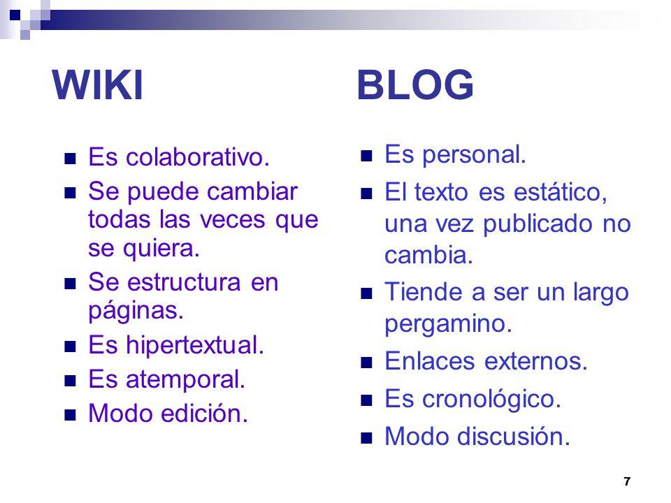 7 WIKI BLOG Es colaborativo. Se puede cambiar todas las veces que se quiera. Se estructura en páginas. Es hipertextual. Es atemporal. Modo edición. Es