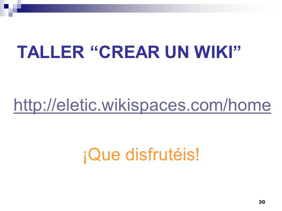 30 TALLER CREAR UN WIKI http://eletic.wikispaces.com/home ¡Que disfrutéis!
