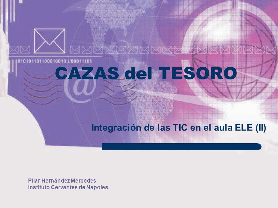 Pilar Hernández Mercedes Instituto Cervantes de Nápoles CAZAS del TESORO Integración de las TIC en el aula ELE (II)
