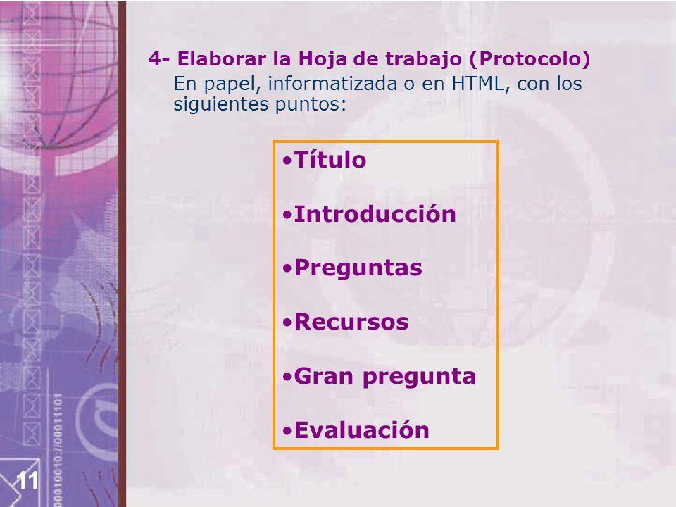 11 4- Elaborar la Hoja de trabajo (Protocolo) En papel, informatizada o en HTML, con los siguientes puntos: Título Introducción Preguntas Recursos Gra