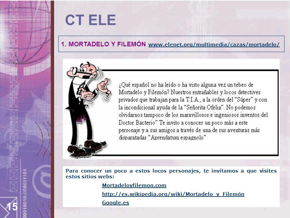 15 CT ELE 1. MORTADELO Y FILEMÓN www.elenet.org/multimedia/cazas/mortadelo/ www.elenet.org/multimedia/cazas/mortadelo/ Para conocer un poco a estos lo