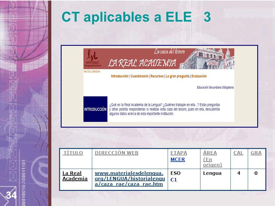 34 CT aplicables a ELE 3 TÍTULODIRECCIÓN WEBETAPA MCER ÁREA (En origen) CALGRA La Real Academia www.materialesdelengua. org/LENGUA/historialengu a/caz