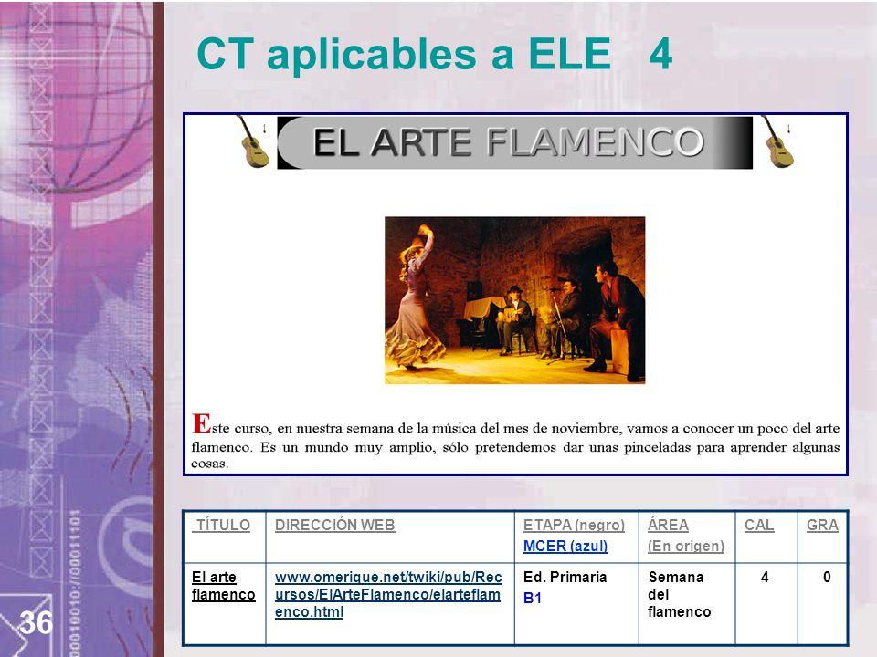 36 CT aplicables a ELE 4 TÍTULODIRECCIÓN WEBETAPA (negro) MCER (azul) ÁREA (En origen) CALGRA El arte flamenco www.omerique.net/twiki/pub/Rec ursos/El