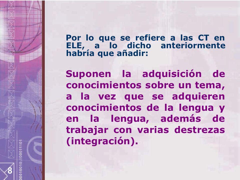 8 Por lo que se refiere a las CT en ELE, a lo dicho anteriormente habría que añadir: Suponen la adquisición de conocimientos sobre un tema, a la vez q