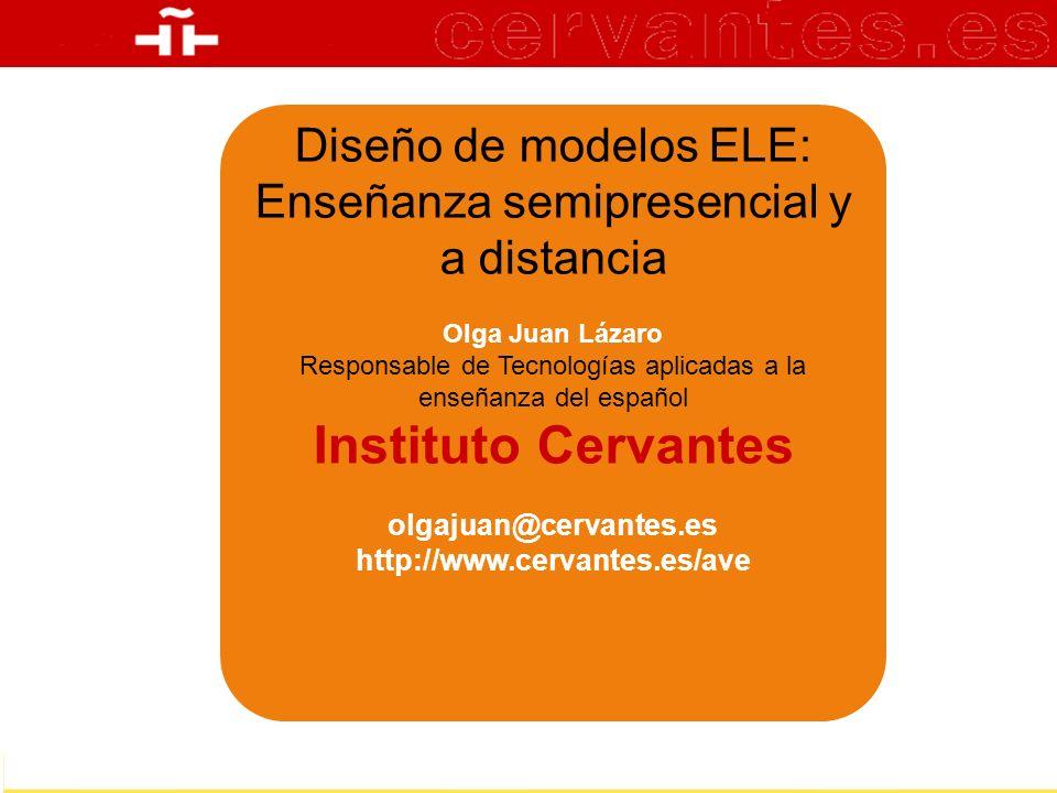 Una autentica experiencia de aprendizaje Diseño de modelos ELE: Enseñanza semipresencial y a distancia Olga Juan Lázaro Responsable de Tecnologías apl