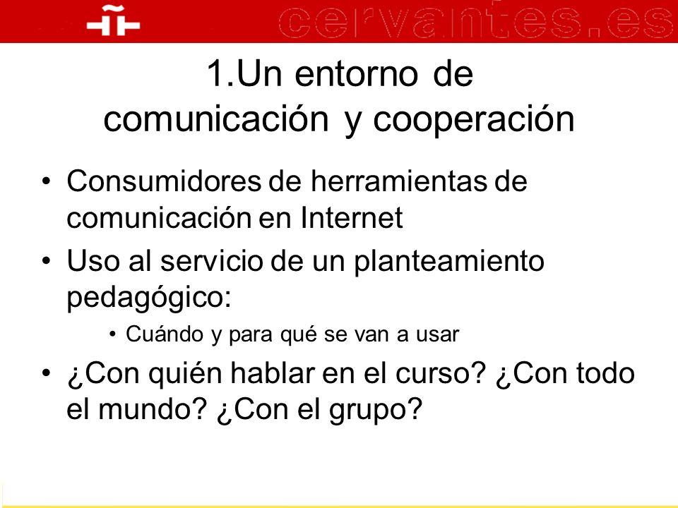 1.Un entorno de comunicación y cooperación Consumidores de herramientas de comunicación en Internet Uso al servicio de un planteamiento pedagógico: Cu