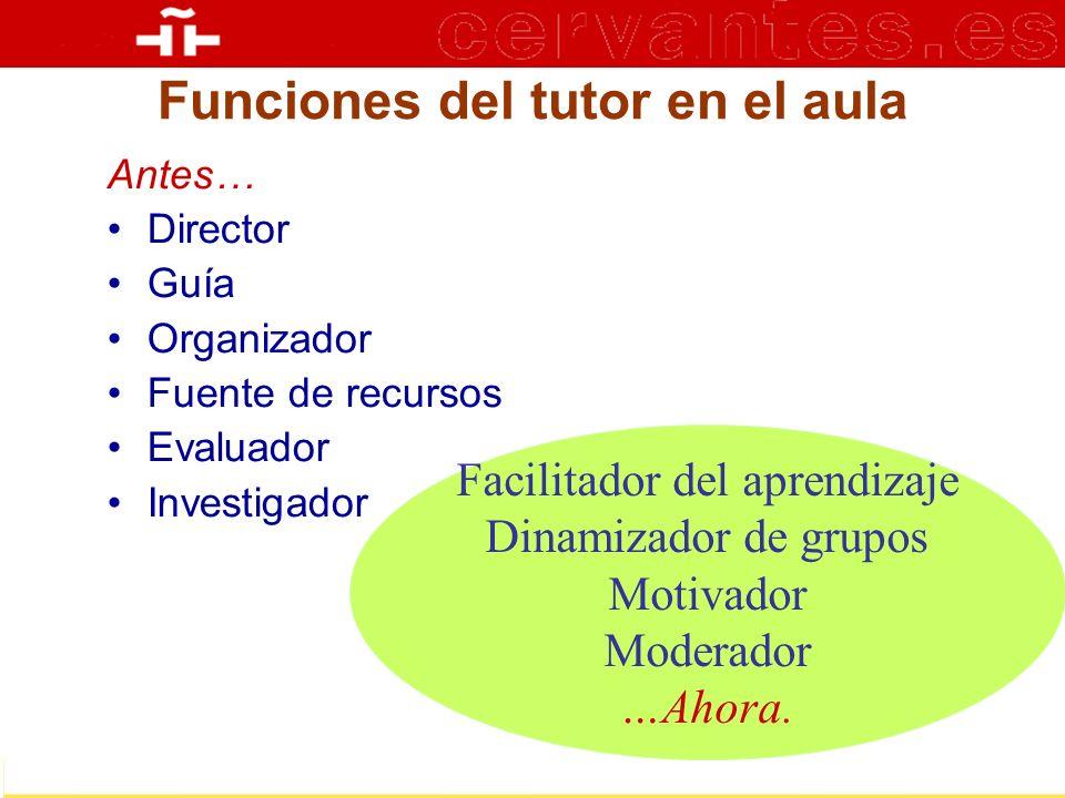 Funciones del tutor en el aula Antes… Director Guía Organizador Fuente de recursos Evaluador Investigador Facilitador del aprendizaje Dinamizador de g