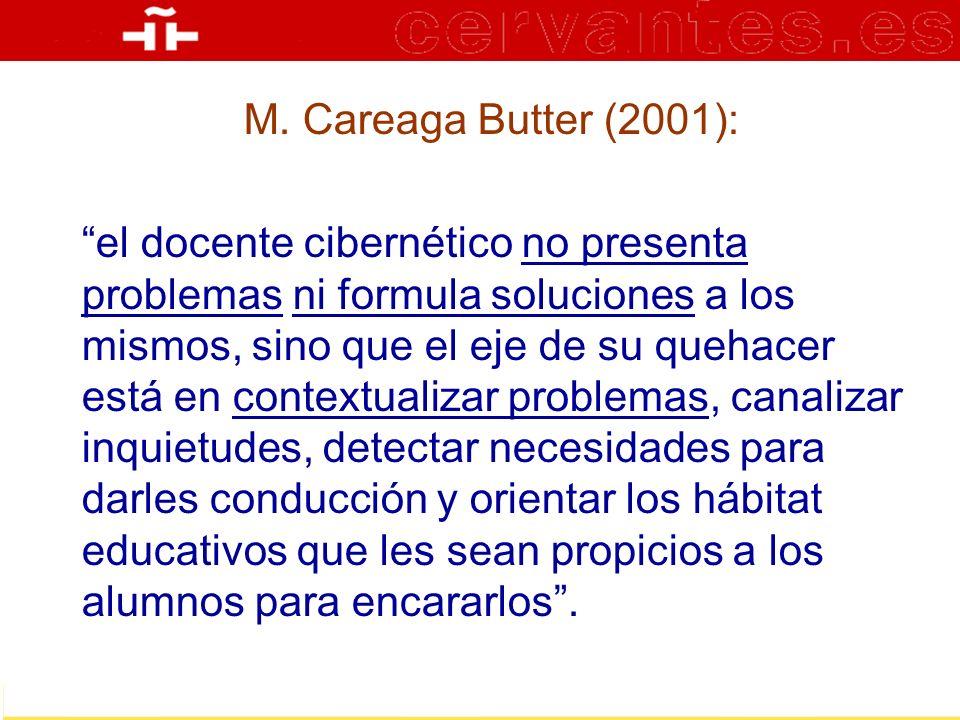 M. Careaga Butter (2001): el docente cibernético no presenta problemas ni formula soluciones a los mismos, sino que el eje de su quehacer está en cont