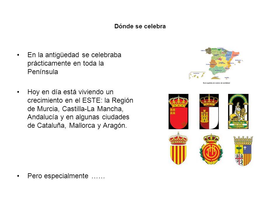 Dónde se celebra En la antigüedad se celebraba prácticamente en toda la Península Hoy en día está viviendo un crecimiento en el ESTE: la Región de Murcia, Castilla-La Mancha, Andalucía y en algunas ciudades de Cataluña, Mallorca y Aragón.