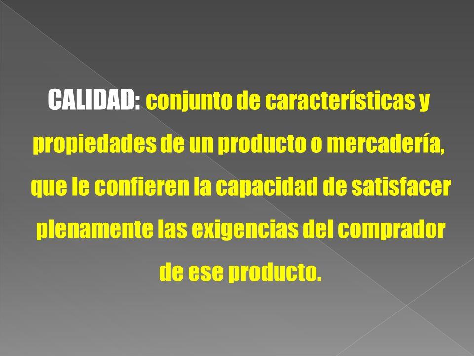 CALIDAD: conjunto de características y propiedades de un producto o mercadería, que le confieren la capacidad de satisfacer plenamente las exigencias