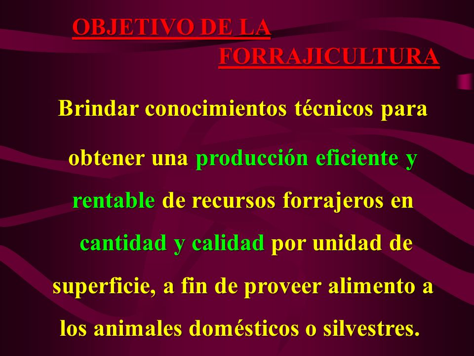 OBJETIVO DE LA FORRAJICULTURA FORRAJICULTURA Brindar conocimientos técnicos para Brindar conocimientos técnicos para obtener una producción eficiente