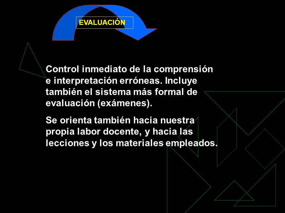EVALUACIÓN Control inmediato de la comprensión e interpretación erróneas. Incluye también el sistema más formal de evaluación (exámenes). Se orienta t