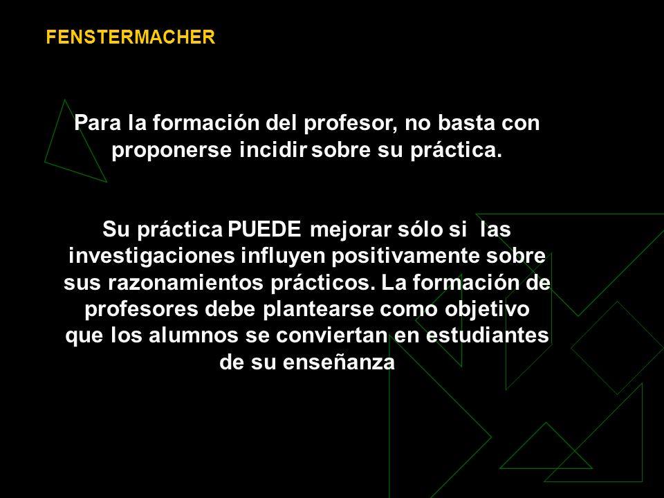 FENSTERMACHER Para la formación del profesor, no basta con proponerse incidir sobre su práctica. Su práctica PUEDE mejorar sólo si las investigaciones