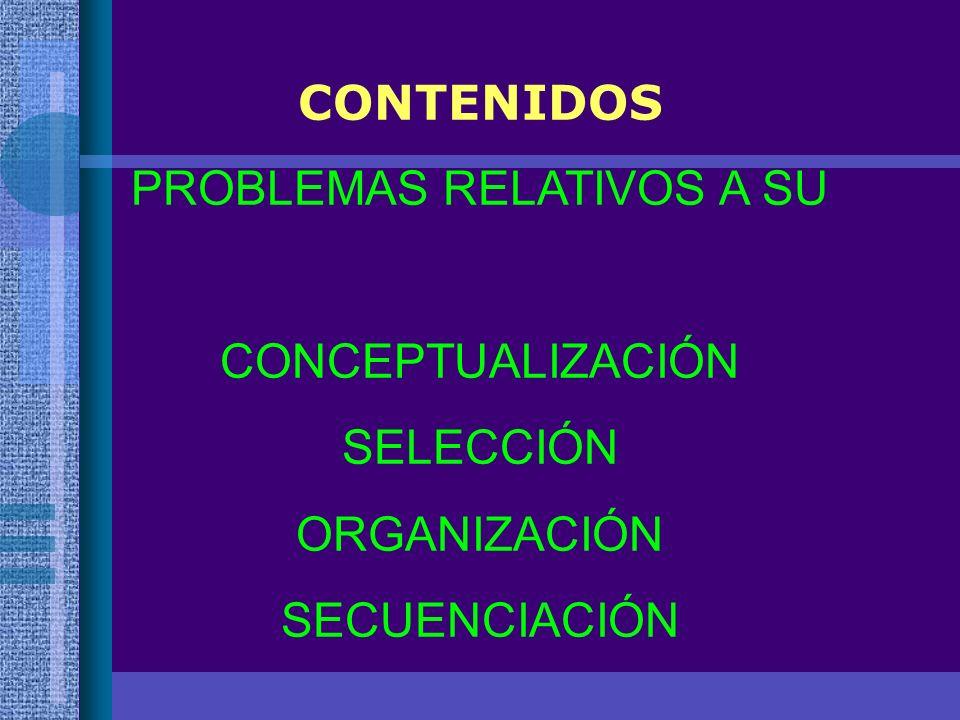 CONTENIDOS PROBLEMAS RELATIVOS A SU CONCEPTUALIZACIÓN SELECCIÓN ORGANIZACIÓN SECUENCIACIÓN