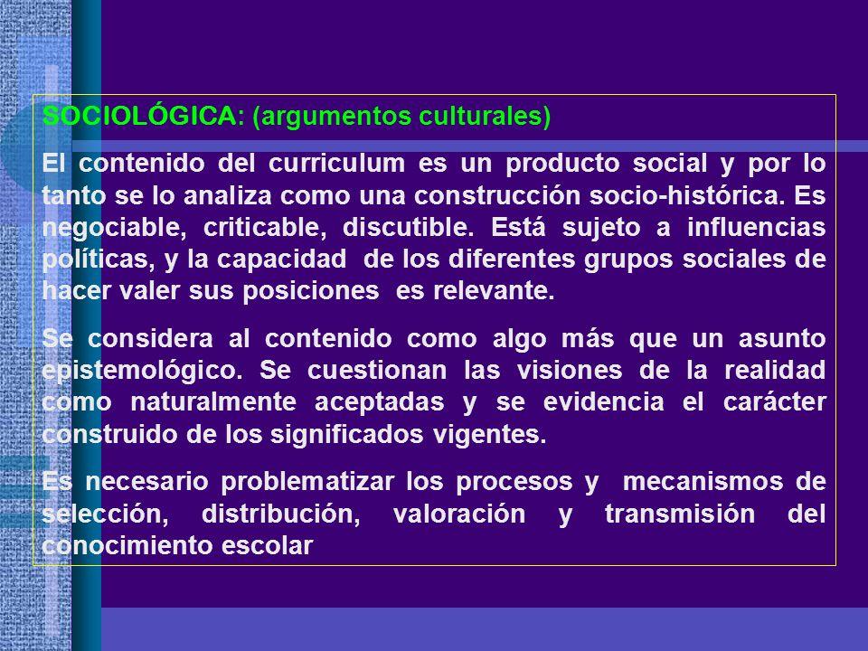 SOCIOLÓGICA : (argumentos culturales) El contenido del curriculum es un producto social y por lo tanto se lo analiza como una construcción socio-histó