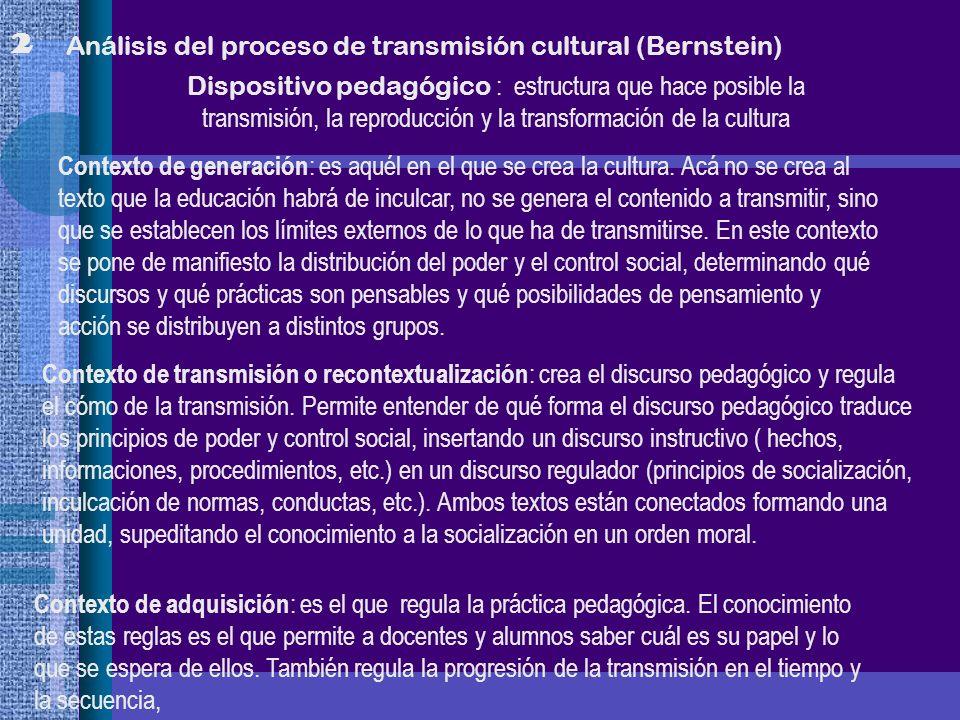 2 Análisis del proceso de transmisión cultural (Bernstein) Dispositivo pedagógico : estructura que hace posible la transmisión, la reproducción y la t