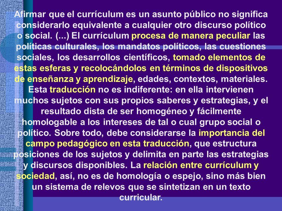 Afirmar que el currículum es un asunto público no significa considerarlo equivalente a cualquier otro discurso político o social. (...) El currículum