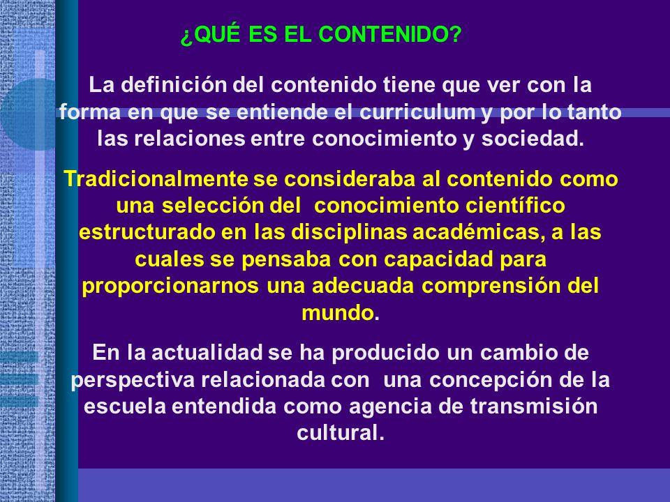 ¿QUÉ ES EL CONTENIDO? La definición del contenido tiene que ver con la forma en que se entiende el curriculum y por lo tanto las relaciones entre cono